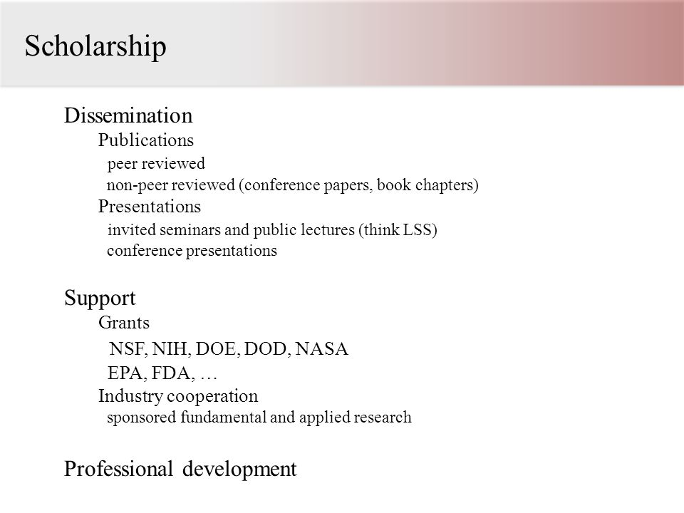 Scholarship Dissemination Publications peer reviewed non-peer reviewed (conference papers, book chapters) Presentations invited seminars and public lectures (think LSS) conference presentations Support Grants NSF, NIH, DOE, DOD, NASA EPA, FDA, … Industry cooperation sponsored fundamental and applied research Professional development