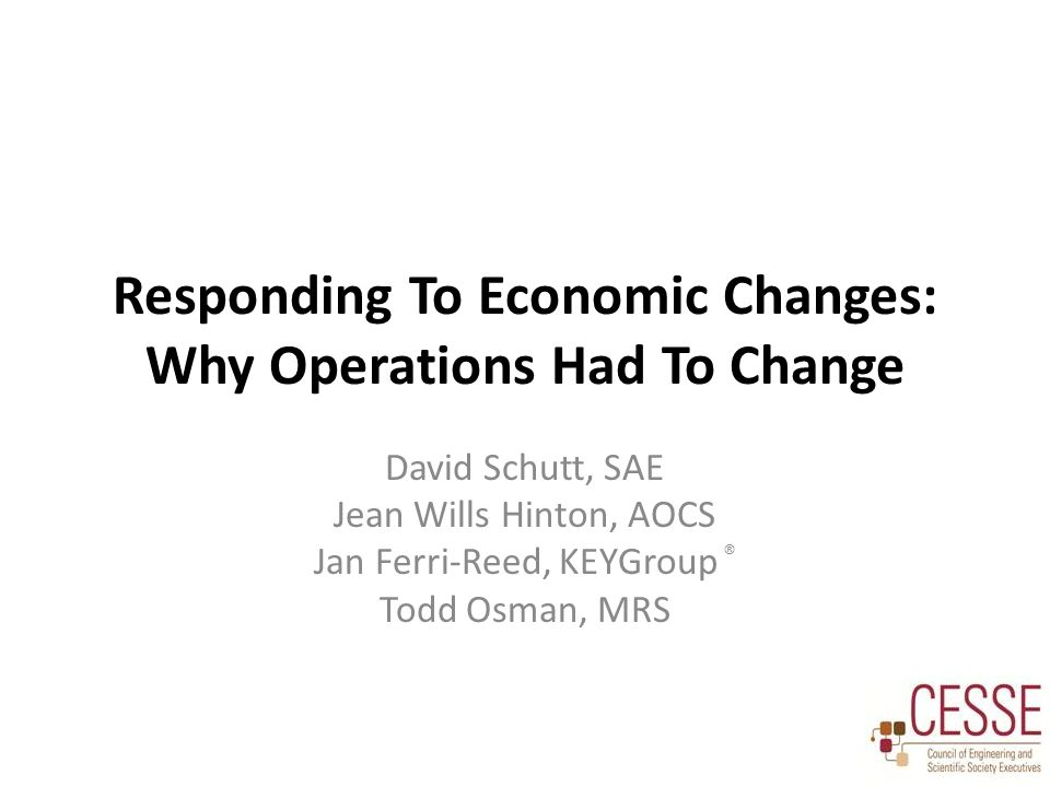 Responding To Economic Changes: Why Operations Had To Change David Schutt, SAE Jean Wills Hinton, AOCS Jan Ferri-Reed, KEYGroup ® Todd Osman, MRS