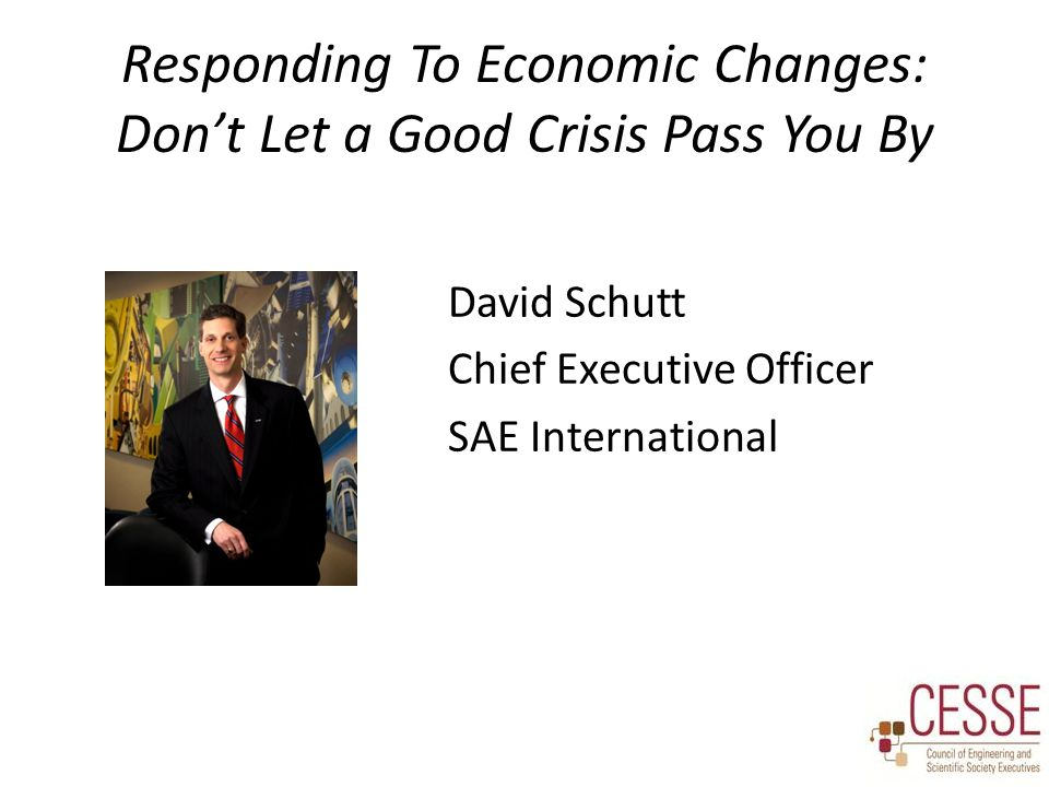 Responding To Economic Changes: Don't Let a Good Crisis Pass You By David Schutt Chief Executive Officer SAE International