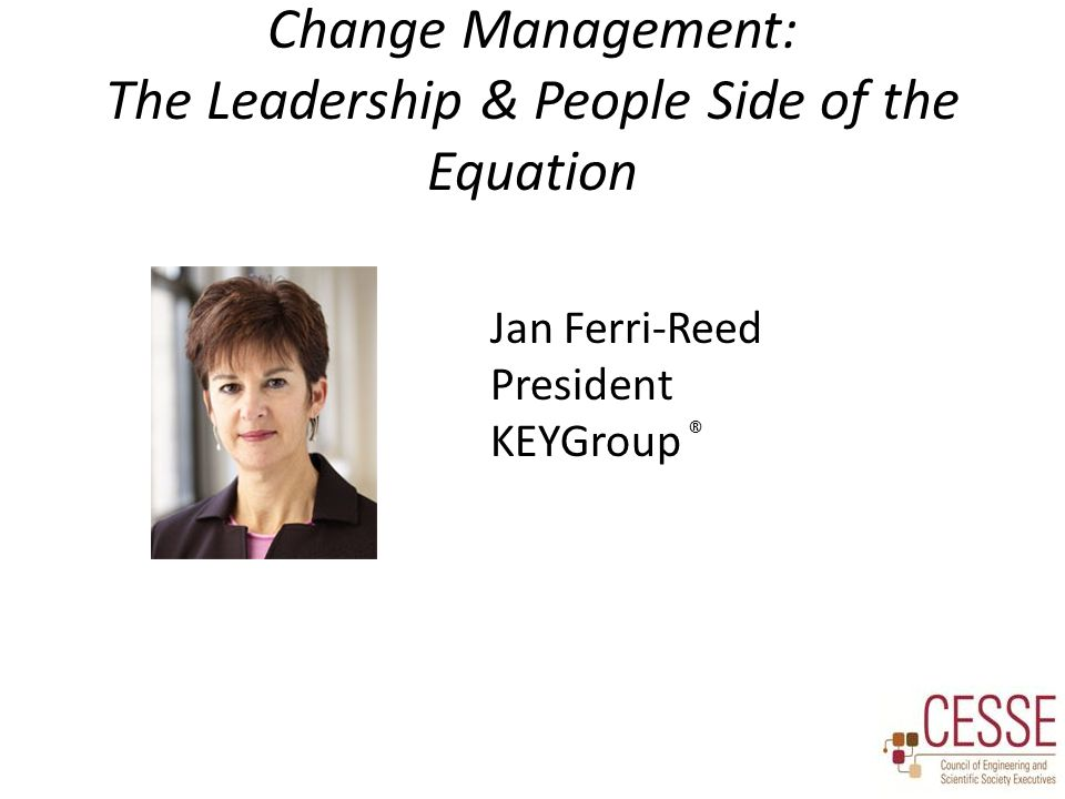 Change Management: The Leadership & People Side of the Equation Jan Ferri-Reed President KEYGroup ®