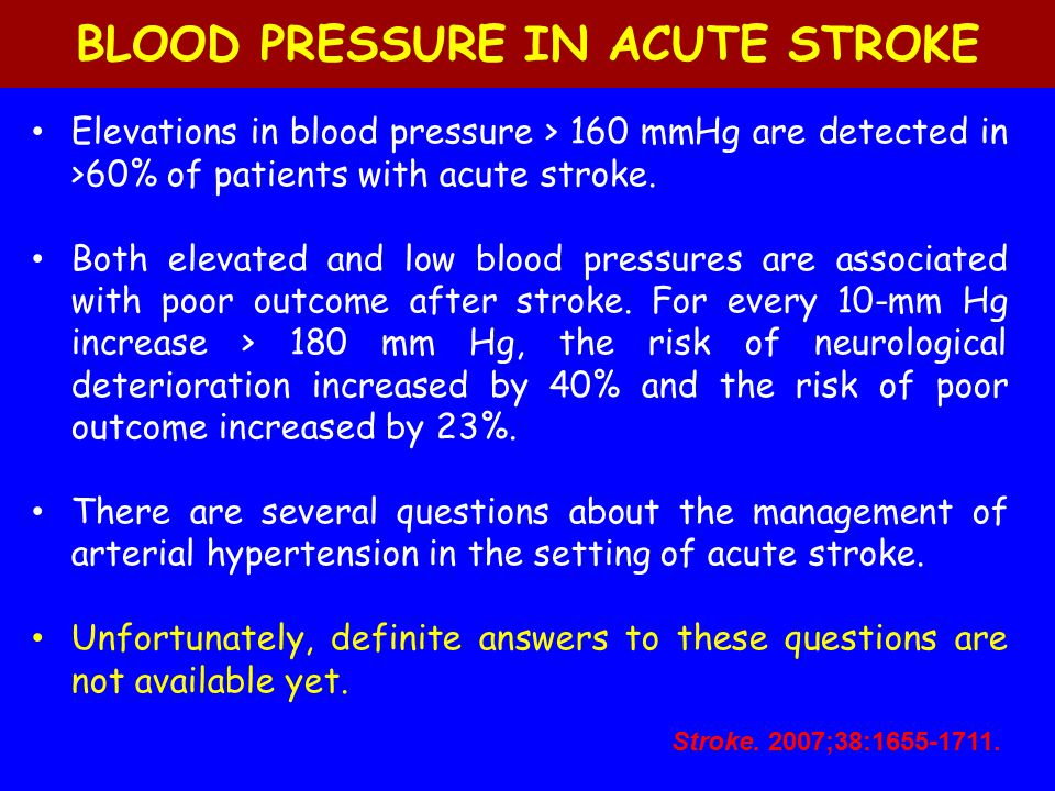 BLOOD PRESSURE IN ACUTE STROKE Elevations in blood pressure > 160 mmHg are detected in >60% of patients with acute stroke. Both elevated and low blood