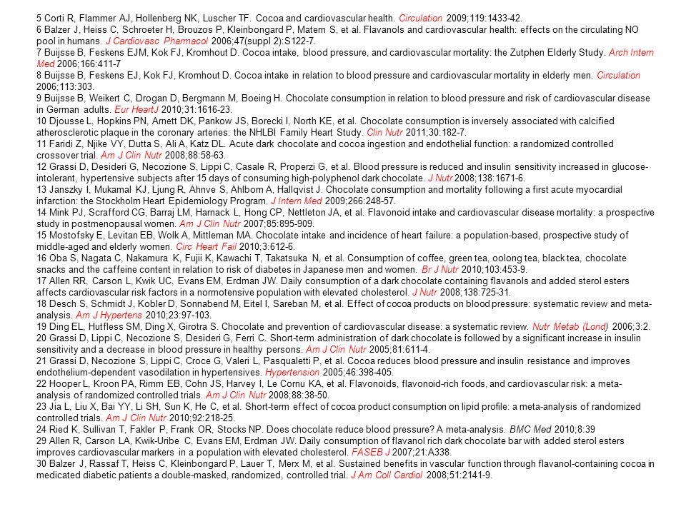 5 Corti R, Flammer AJ, Hollenberg NK, Luscher TF. Cocoa and cardiovascular health. Circulation 2009;119:1433-42. 6 Balzer J, Heiss C, Schroeter H, Bro
