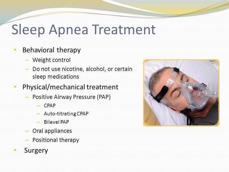 Sleep Apnea Treatment Behavioral therapy – Weight control – Do not use nicotine, alcohol, or certain sleep medications Physical/mechanical treatment – Positive Airway Pressure (PAP) – CPAP – Auto-titrating CPAP – Bilevel PAP – Oral appliances – Positional therapy Surgery