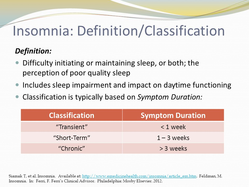 Insomnia: Definition/Classification Definition: Difficulty initiating or maintaining sleep, or both; the perception of poor quality sleep Includes sleep impairment and impact on daytime functioning Classification is typically based on Symptom Duration: Siamak T, et al.