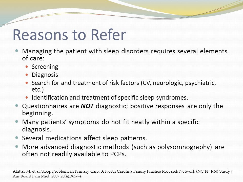 Reasons to Refer Managing the patient with sleep disorders requires several elements of care: Screening Diagnosis Search for and treatment of risk factors (CV, neurologic, psychiatric, etc.) Identification and treatment of specific sleep syndromes.