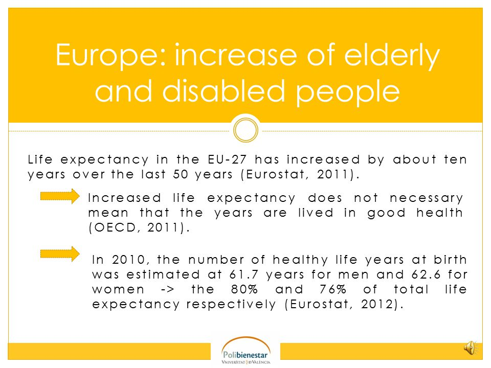 Life expectancy in the EU-27 has increased by about ten years over the last 50 years (Eurostat, 2011).