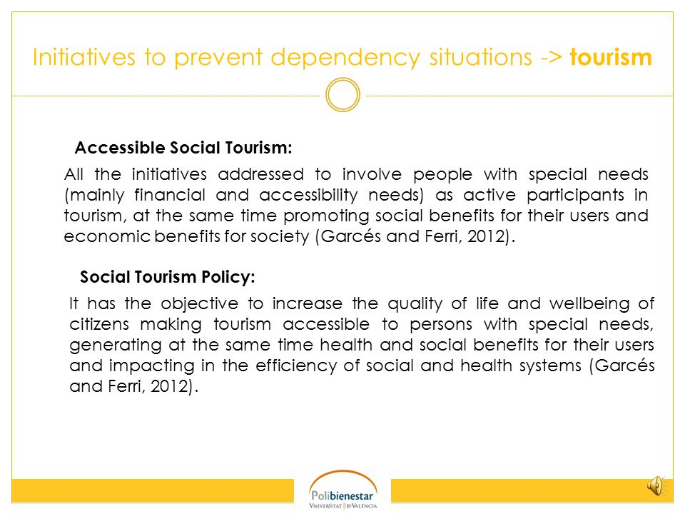 Initiatives to prevent dependency situations -> tourism Accessible Social Tourism: All the initiatives addressed to involve people with special needs (mainly financial and accessibility needs) as active participants in tourism, at the same time promoting social benefits for their users and economic benefits for society (Garcés and Ferri, 2012).