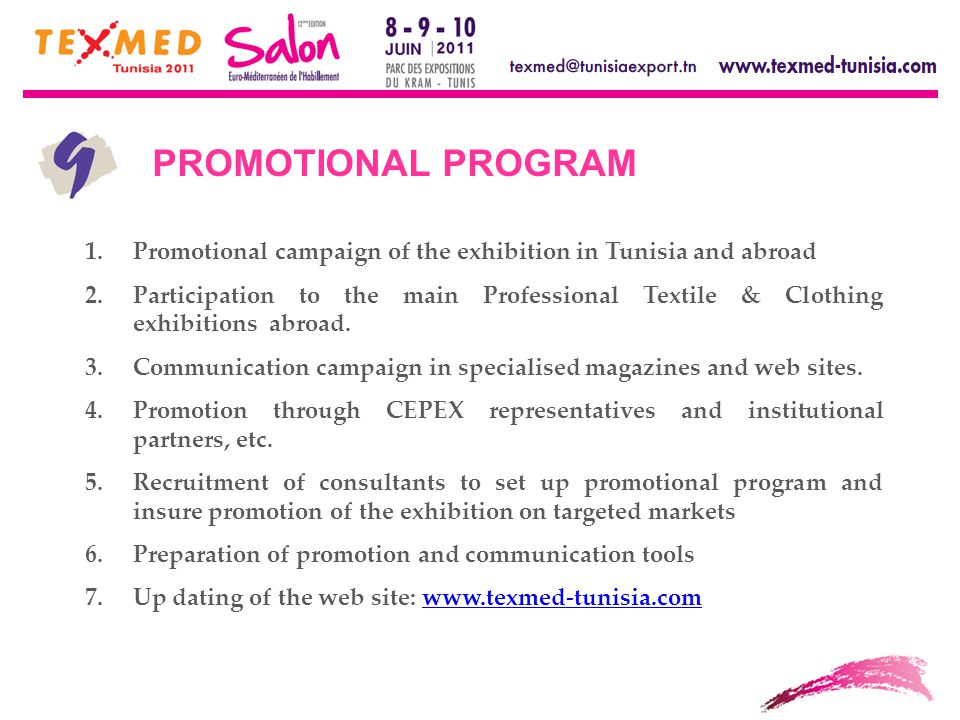 PROMOTIONAL PROGRAM 1.Promotional campaign of the exhibition in Tunisia and abroad 2.Participation to the main Professional Textile & Clothing exhibitions abroad.