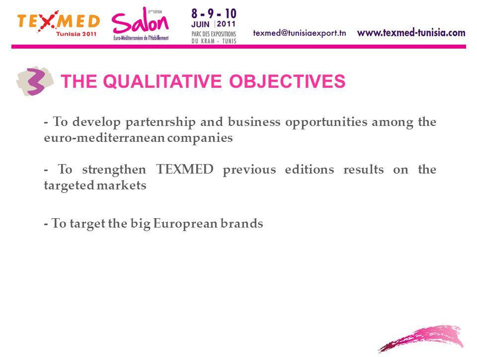 THE QUALITATIVE OBJECTIVES - To develop partenrship and business opportunities among the euro-mediterranean companies - To strengthen TEXMED previous editions results on the targeted markets - To target the big Europrean brands