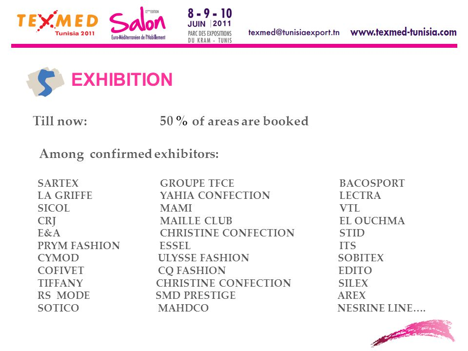 Till now:50 % of areas are booked Among confirmed exhibitors: SARTEX GROUPE TFCE BACOSPORT LA GRIFFEYAHIA CONFECTION LECTRA SICOLMAMI VTL CRJMAILLE CLUB EL OUCHMA E&A CHRISTINE CONFECTION STID PRYM FASHION ESSEL ITS CYMOD ULYSSE FASHION SOBITEX COFIVET CQ FASHION EDITO TIFFANY CHRISTINE CONFECTION SILEX RS MODE SMD PRESTIGE AREX SOTICO MAHDCO NESRINE LINE….