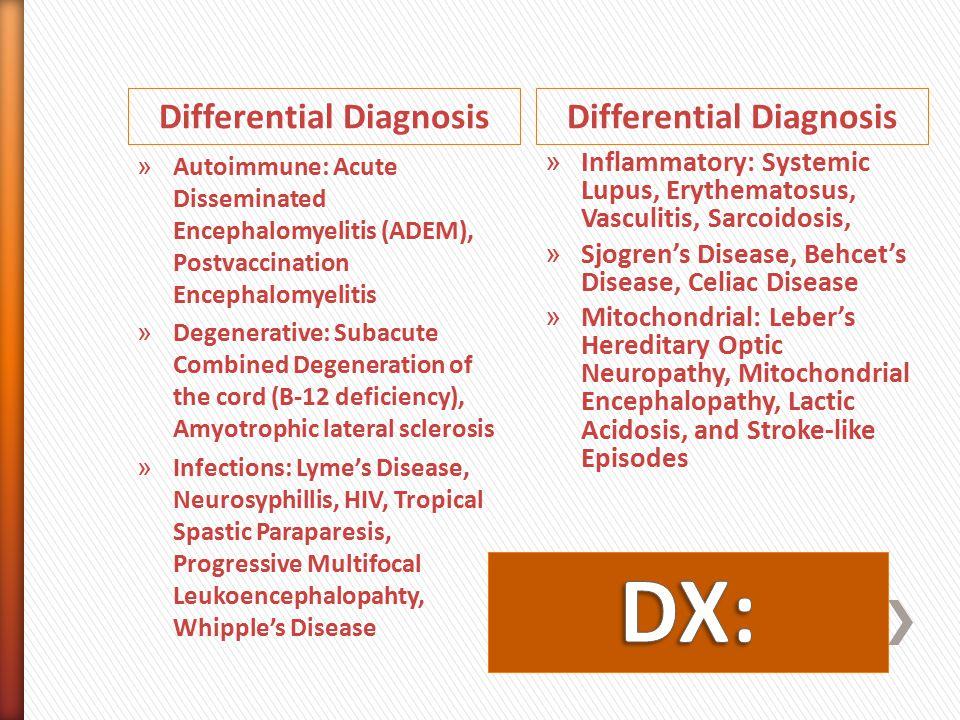 Differential Diagnosis » Autoimmune: Acute Disseminated Encephalomyelitis (ADEM), Postvaccination Encephalomyelitis » Degenerative: Subacute Combined Degeneration of the cord (B-12 deficiency), Amyotrophic lateral sclerosis » Infections: Lyme's Disease, Neurosyphillis, HIV, Tropical Spastic Paraparesis, Progressive Multifocal Leukoencephalopahty, Whipple's Disease » Inflammatory: Systemic Lupus, Erythematosus, Vasculitis, Sarcoidosis, » Sjogren's Disease, Behcet's Disease, Celiac Disease » Mitochondrial: Leber's Hereditary Optic Neuropathy, Mitochondrial Encephalopathy, Lactic Acidosis, and Stroke-like Episodes