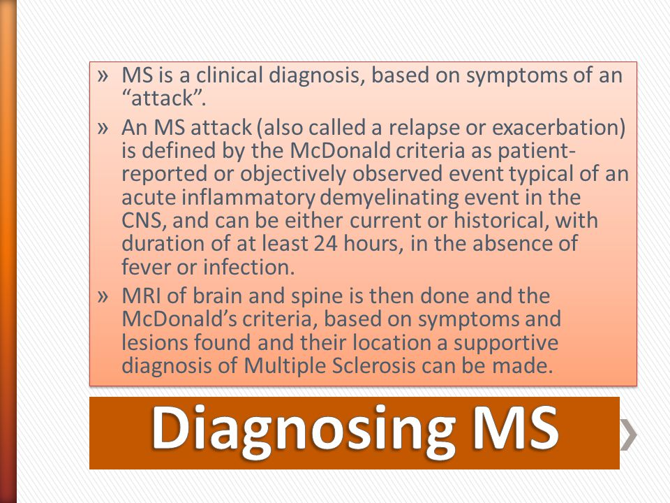 """» MS is a clinical diagnosis, based on symptoms of an """"attack"""". » An MS attack (also called a relapse or exacerbation) is defined by the McDonald crit"""