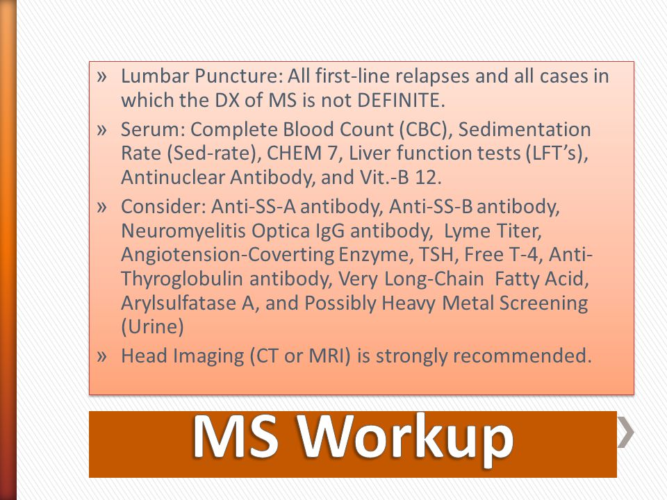 » Lumbar Puncture: All first-line relapses and all cases in which the DX of MS is not DEFINITE. » Serum: Complete Blood Count (CBC), Sedimentation Rat