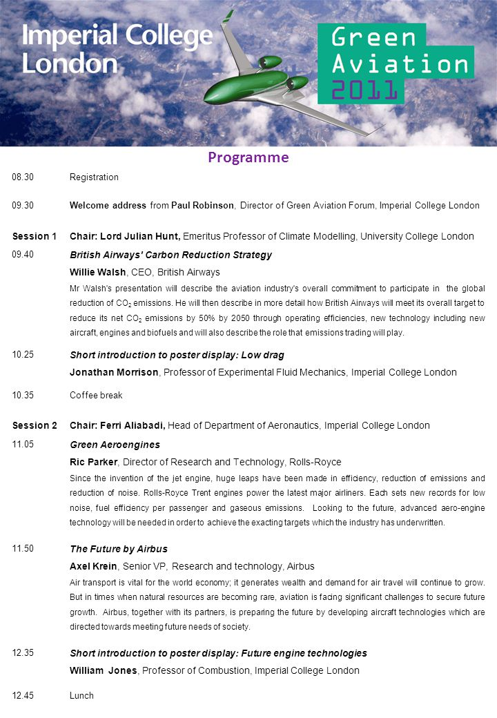 08.30Registration 09.30Welcome address from Paul Robinson, Director of Green Aviation Forum, Imperial College London Session 1Chair: Lord Julian Hunt,