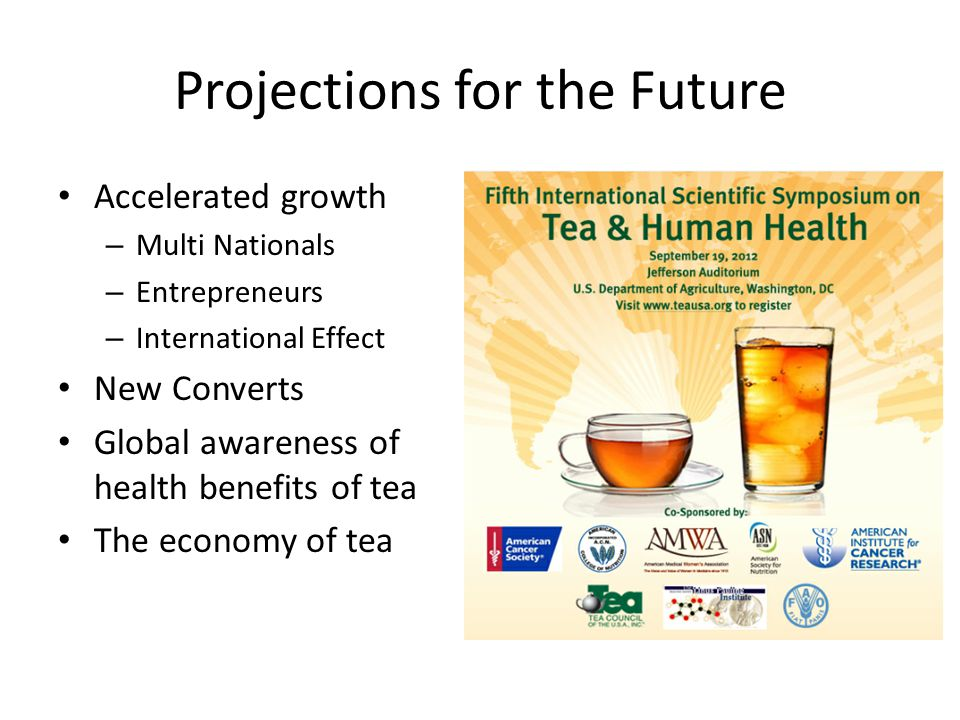 Projections for the Future Accelerated growth – Multi Nationals – Entrepreneurs – International Effect New Converts Global awareness of health benefits of tea The economy of tea