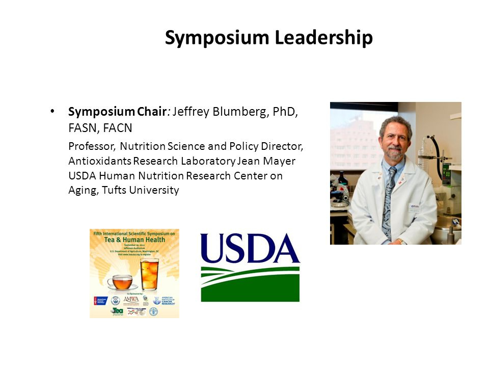 Symposium Chair: Jeffrey Blumberg, PhD, FASN, FACN Professor, Nutrition Science and Policy Director, Antioxidants Research Laboratory Jean Mayer USDA Human Nutrition Research Center on Aging, Tufts University Symposium Leadership