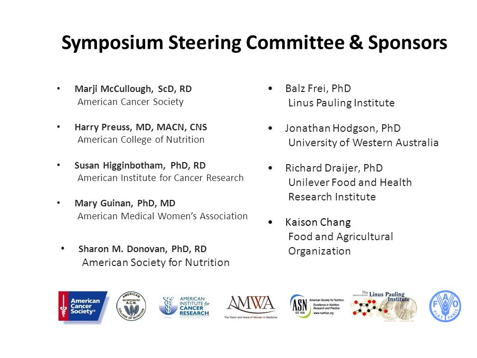 Symposium Steering Committee & Sponsors Marji McCullough, ScD, RD American Cancer Society Harry Preuss, MD, MACN, CNS American College of Nutrition Susan Higginbotham, PhD, RD American Institute for Cancer Research Mary Guinan, PhD, MD American Medical Women's Association Balz Frei, PhD Linus Pauling Institute Jonathan Hodgson, PhD University of Western Australia Richard Draijer, PhD Unilever Food and Health Research Institute Kaison Chang Food and Agricultural Organization Sharon M.