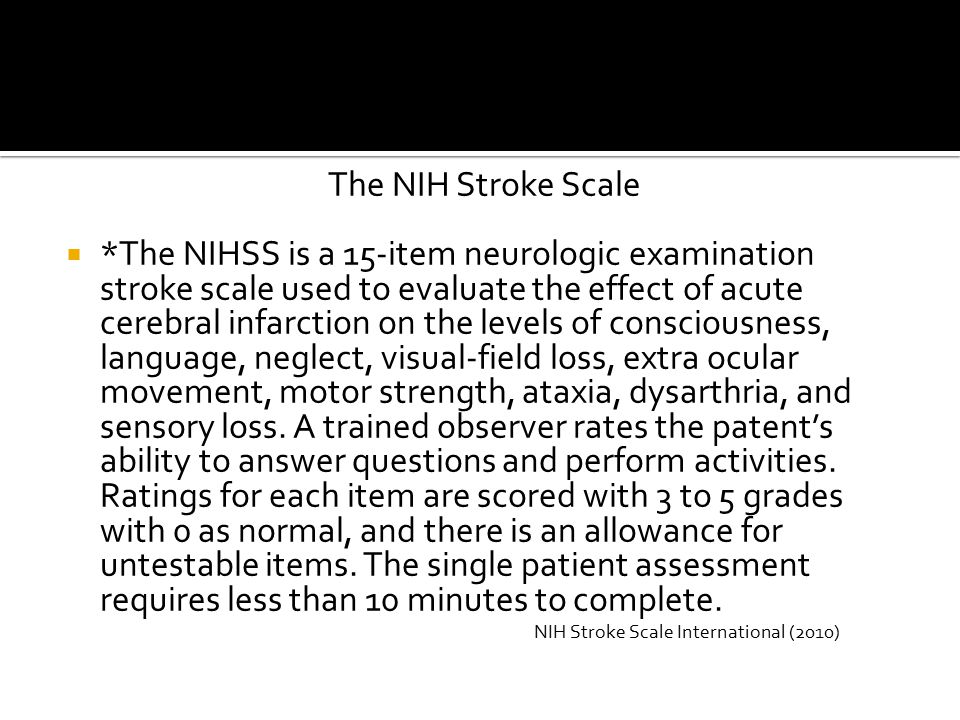 The NIH Stroke Scale  *The NIHSS is a 15-item neurologic examination stroke scale used to evaluate the effect of acute cerebral infarction on the levels of consciousness, language, neglect, visual-field loss, extra ocular movement, motor strength, ataxia, dysarthria, and sensory loss.
