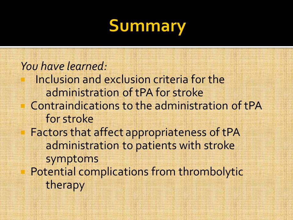 You have learned:  Inclusion and exclusion criteria for the administration of tPA for stroke  Contraindications to the administration of tPA for stroke  Factors that affect appropriateness of tPA administration to patients with stroke symptoms  Potential complications from thrombolytic therapy