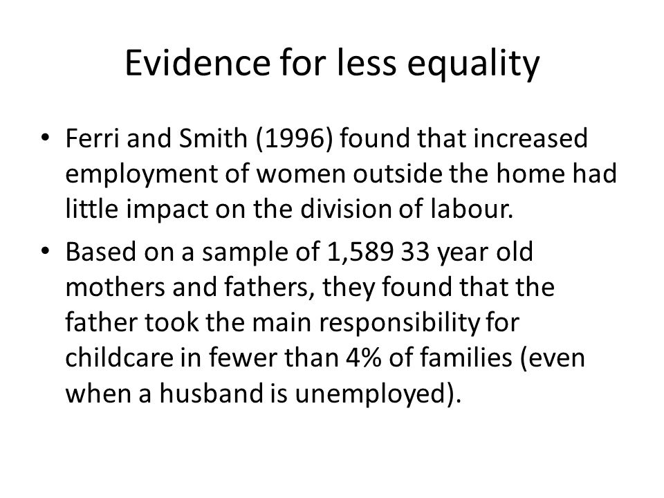 Evidence for less equality Ferri and Smith (1996) found that increased employment of women outside the home had little impact on the division of labour.