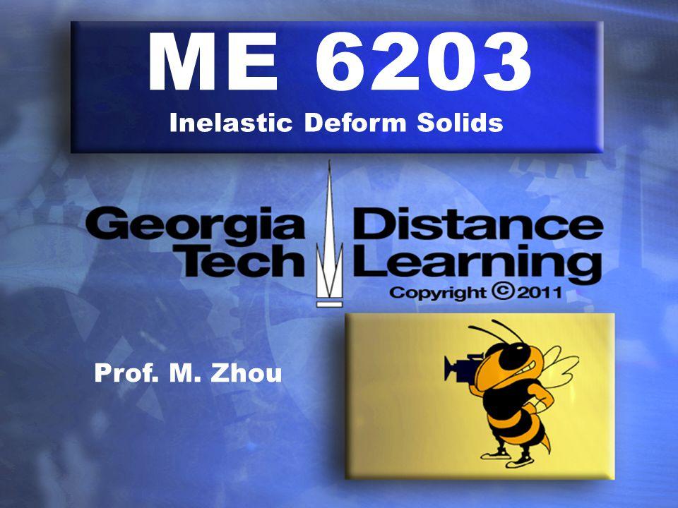 ME 6203 Inelastic Deform Solids Prof. M. Zhou