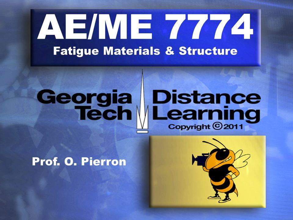 AE/ME 7774 Fatigue Materials & Structure Prof. O. Pierron