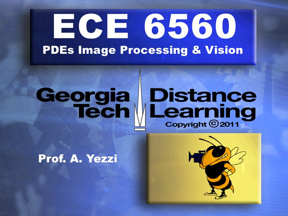 ECE 6560 PDEs Image Processing & Vision Prof. A. Yezzi