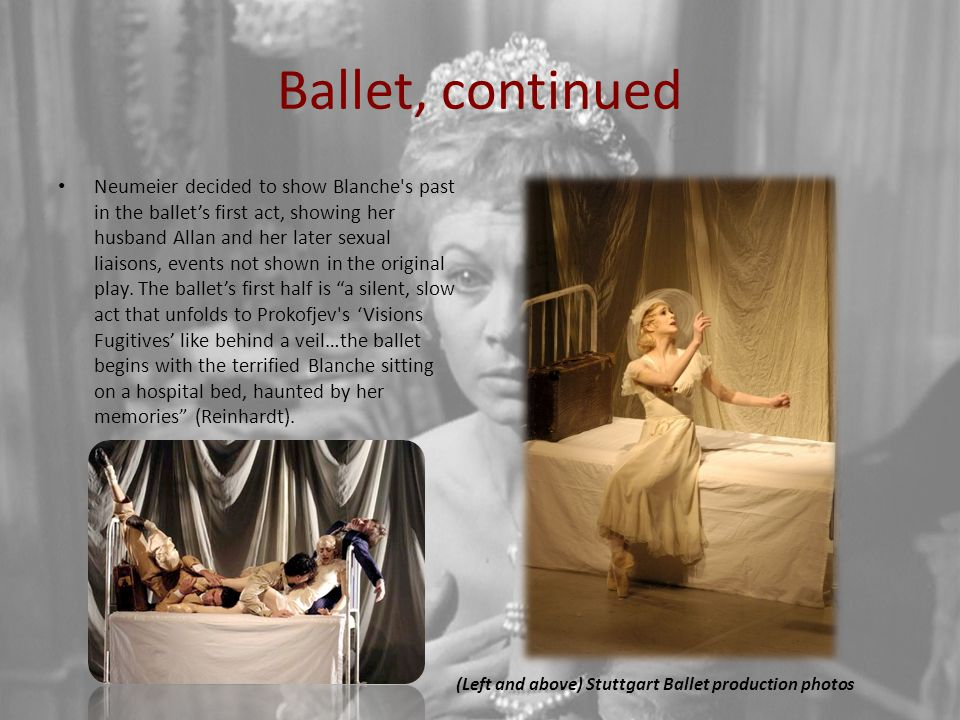 Ballet, continued Neumeier decided to show Blanche s past in the ballet's first act, showing her husband Allan and her later sexual liaisons, events not shown in the original play.