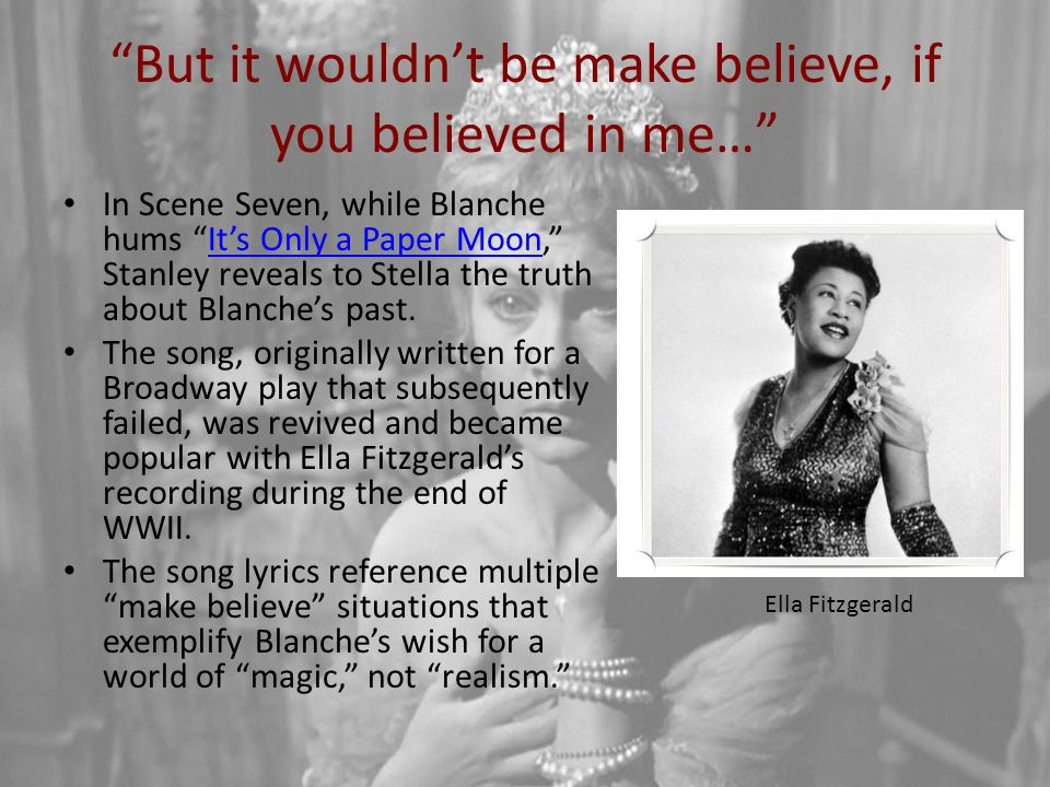 """""""But it wouldn't be make believe, if you believed in me…"""" In Scene Seven, while Blanche hums """"It's Only a Paper Moon,"""" Stanley reveals to Stella the t"""