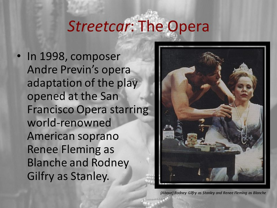 Streetcar: The Opera In 1998, composer Andre Previn's opera adaptation of the play opened at the San Francisco Opera starring world-renowned American soprano Renee Fleming as Blanche and Rodney Gilfry as Stanley.