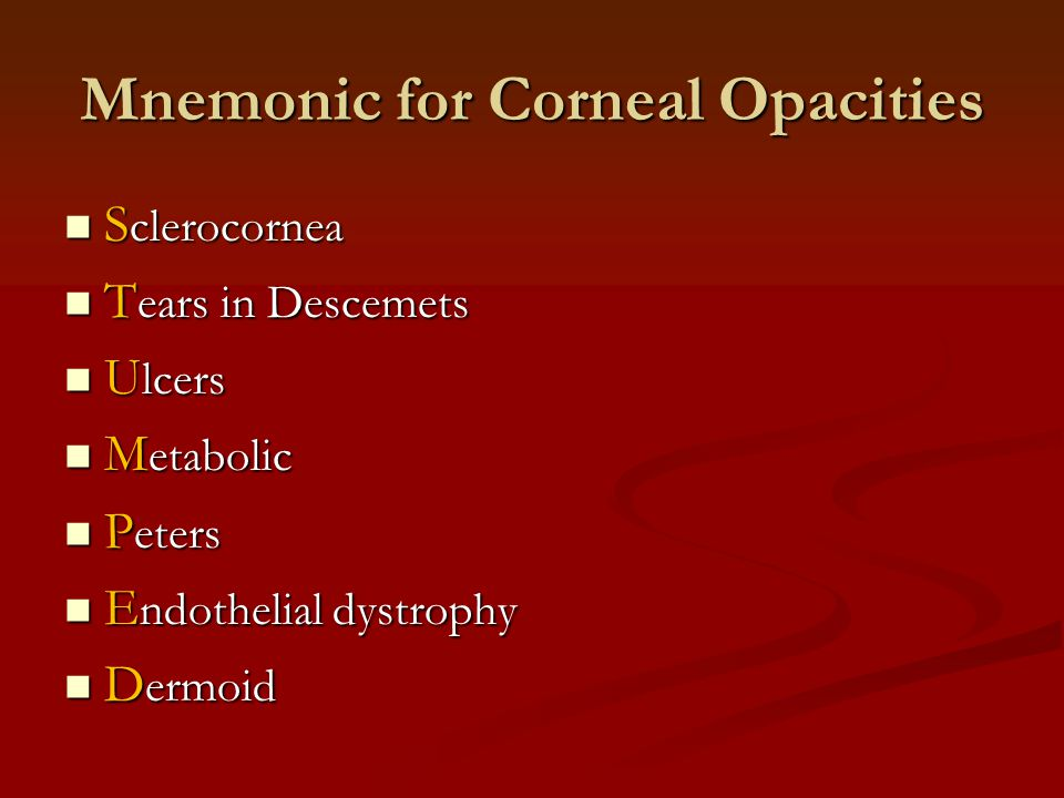 Mnemonic for Corneal Opacities S clerocornea S clerocornea T ears in Descemets T ears in Descemets U lcers U lcers M etabolic M etabolic P eters P eters E ndothelial dystrophy E ndothelial dystrophy D ermoid D ermoid