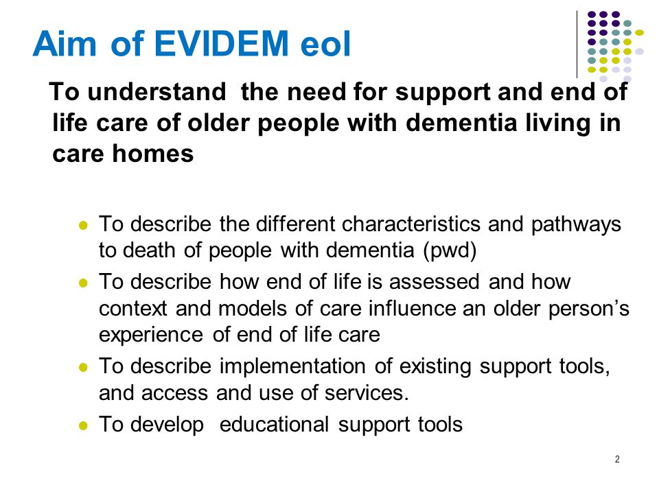 2 Aim of EVIDEM eol To understand the need for support and end of life care of older people with dementia living in care homes To describe the different characteristics and pathways to death of people with dementia (pwd) To describe how end of life is assessed and how context and models of care influence an older person's experience of end of life care To describe implementation of existing support tools, and access and use of services.