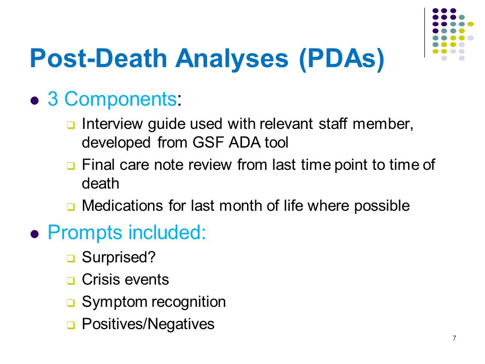 Post-Death Analyses (PDAs) 3 Components:  Interview guide used with relevant staff member, developed from GSF ADA tool  Final care note review from last time point to time of death  Medications for last month of life where possible Prompts included:  Surprised.