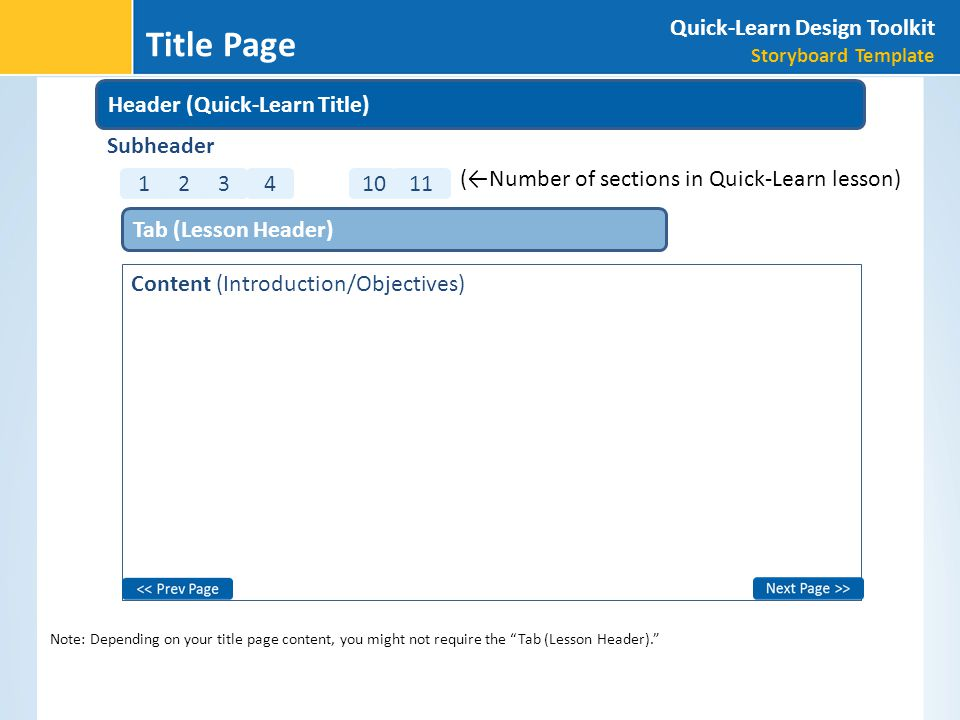 Note: Depending on your title page content, you might not require the Tab (Lesson Header). Content (Introduction/Objectives) Tab (Lesson Header) (←Number of sections in Quick-Learn lesson) 11 10 4 321 Subheader Header (Quick-Learn Title) Quick-Learn Design Toolkit Storyboard Template Title Page