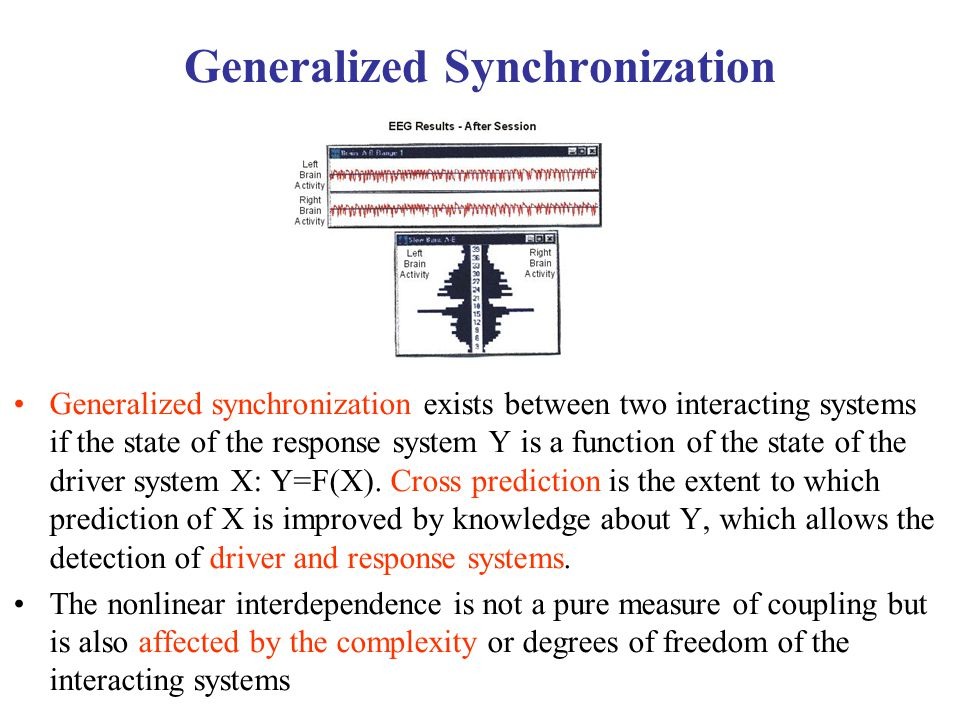 Generalized Synchronization Generalized synchronization exists between two interacting systems if the state of the response system Y is a function of the state of the driver system X: Y=F(X).