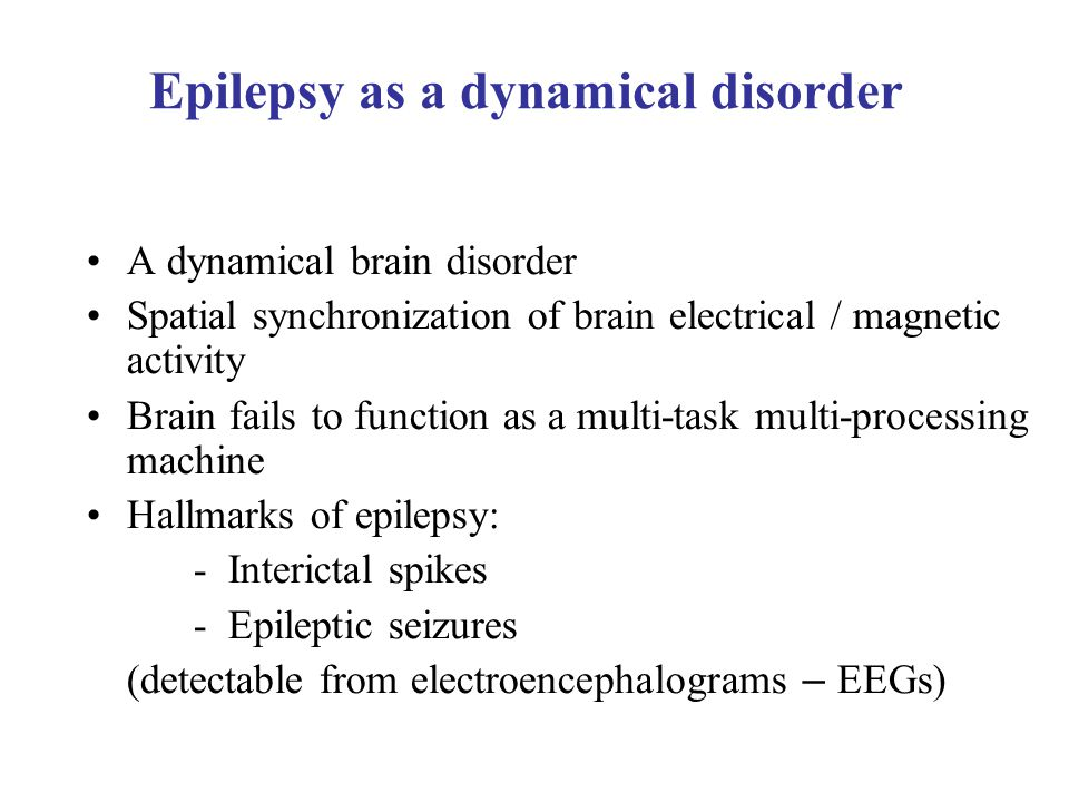 A dynamical brain disorder Spatial synchronization of brain electrical / magnetic activity Brain fails to function as a multi-task multi-processing machine Hallmarks of epilepsy: - Interictal spikes - Epileptic seizures (detectable from electroencephalograms – EEGs) Epilepsy as a dynamical disorder