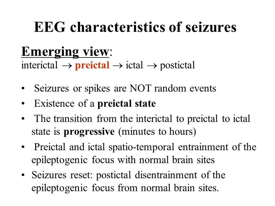 Emerging view: interictal  preictal  ictal  postictal Seizures or spikes are NOT random events Existence of a preictal state The transition from the interictal to preictal to ictal state is progressive (minutes to hours) Preictal and ictal spatio-temporal entrainment of the epileptogenic focus with normal brain sites Seizures reset: postictal disentrainment of the epileptogenic focus from normal brain sites.