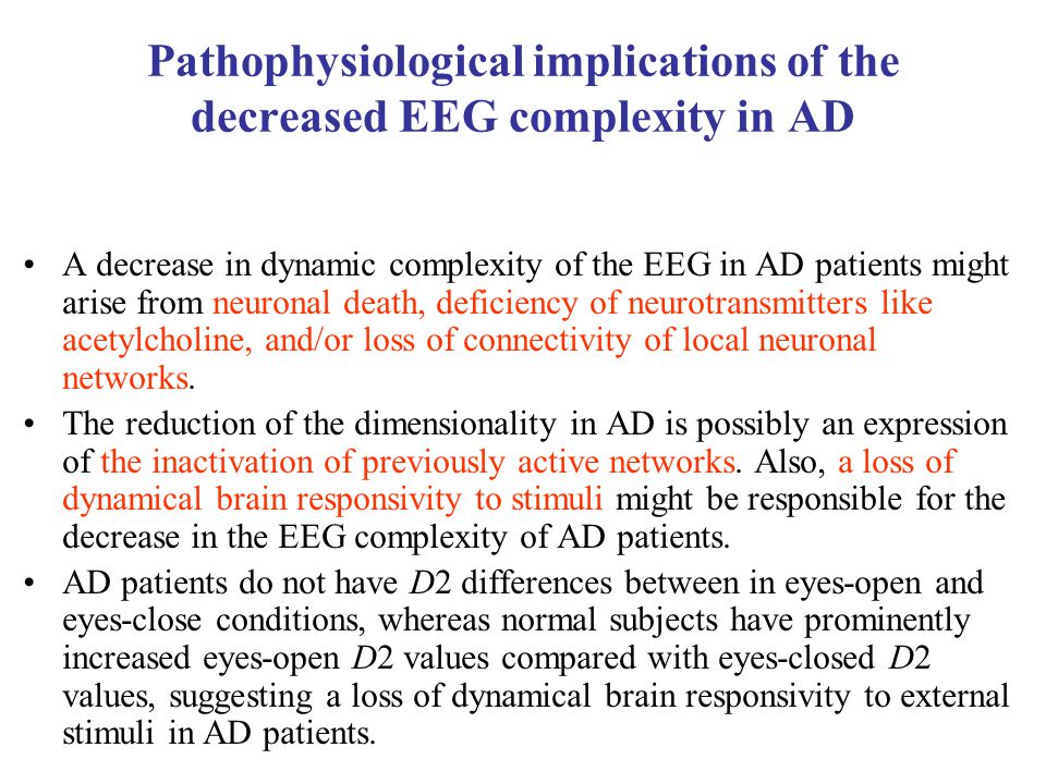 Pathophysiological implications of the decreased EEG complexity in AD A decrease in dynamic complexity of the EEG in AD patients might arise from neuronal death, deficiency of neurotransmitters like acetylcholine, and/or loss of connectivity of local neuronal networks.