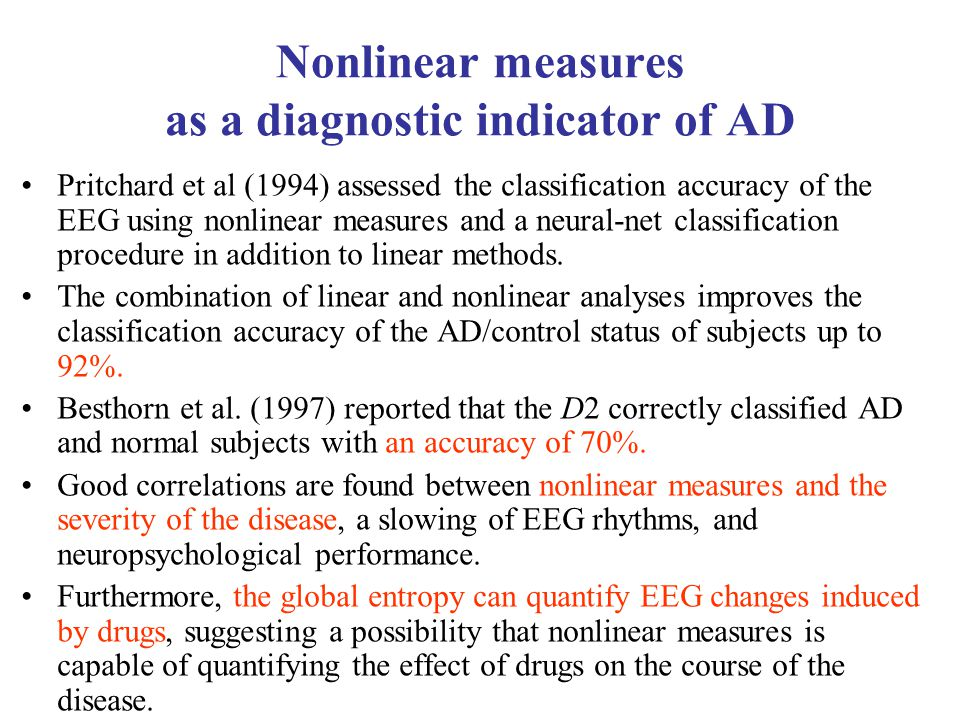 Nonlinear measures as a diagnostic indicator of AD Pritchard et al (1994) assessed the classification accuracy of the EEG using nonlinear measures and a neural-net classification procedure in addition to linear methods.