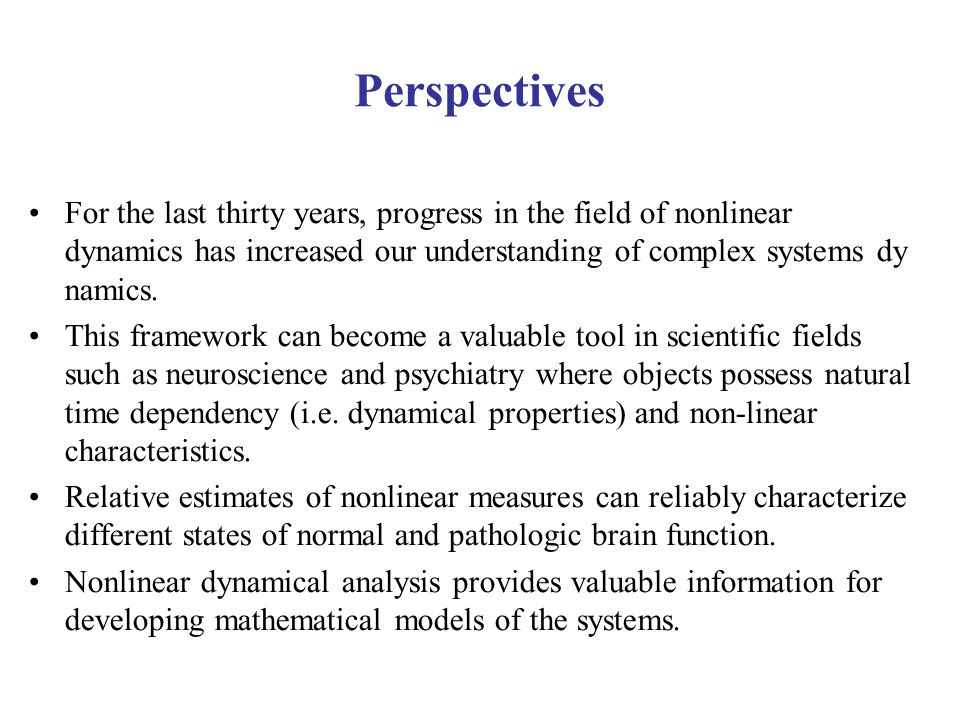Perspectives For the last thirty years, progress in the field of nonlinear dynamics has increased our understanding of complex systems dy namics.
