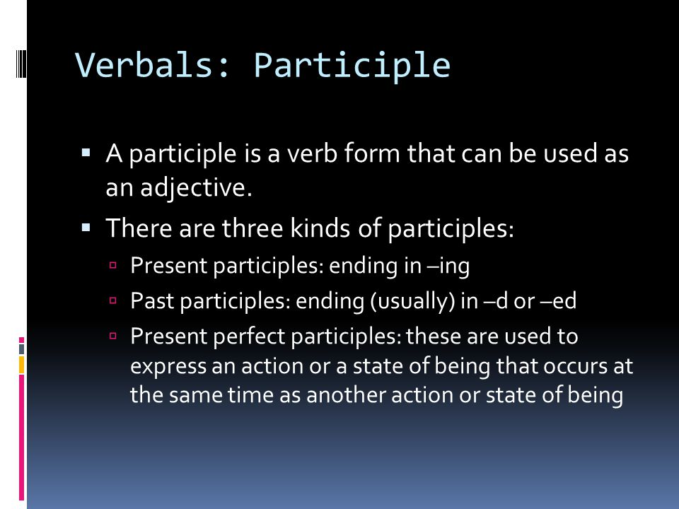 Verbals: Participle  A participle is a verb form that can be used as an adjective.  There are three kinds of participles:  Present participles: end