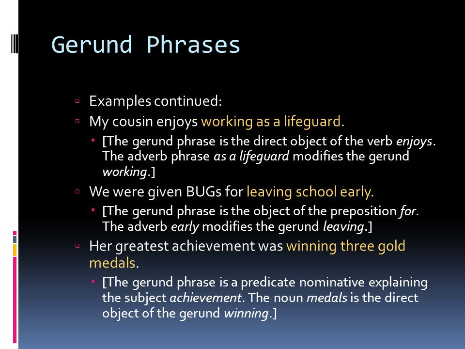 Gerund Phrases  Examples continued:  My cousin enjoys working as a lifeguard.  [The gerund phrase is the direct object of the verb enjoys. The adve