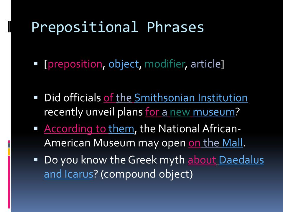 Prepositional Phrases  [preposition, object, modifier, article]  Did officials of the Smithsonian Institution recently unveil plans for a new museum