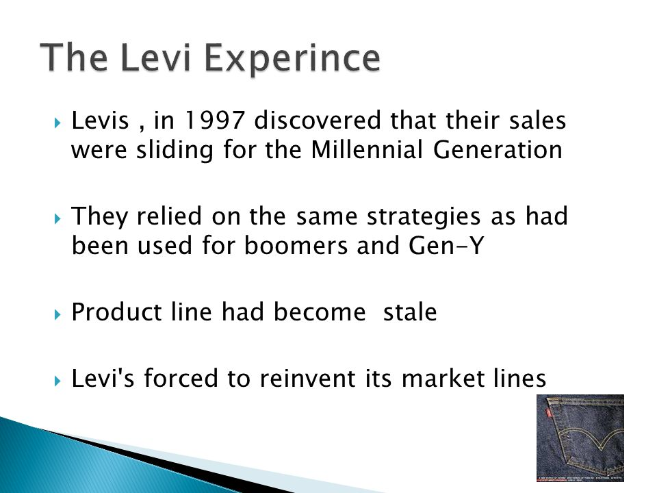  Levis, in 1997 discovered that their sales were sliding for the Millennial Generation  They relied on the same strategies as had been used for boom