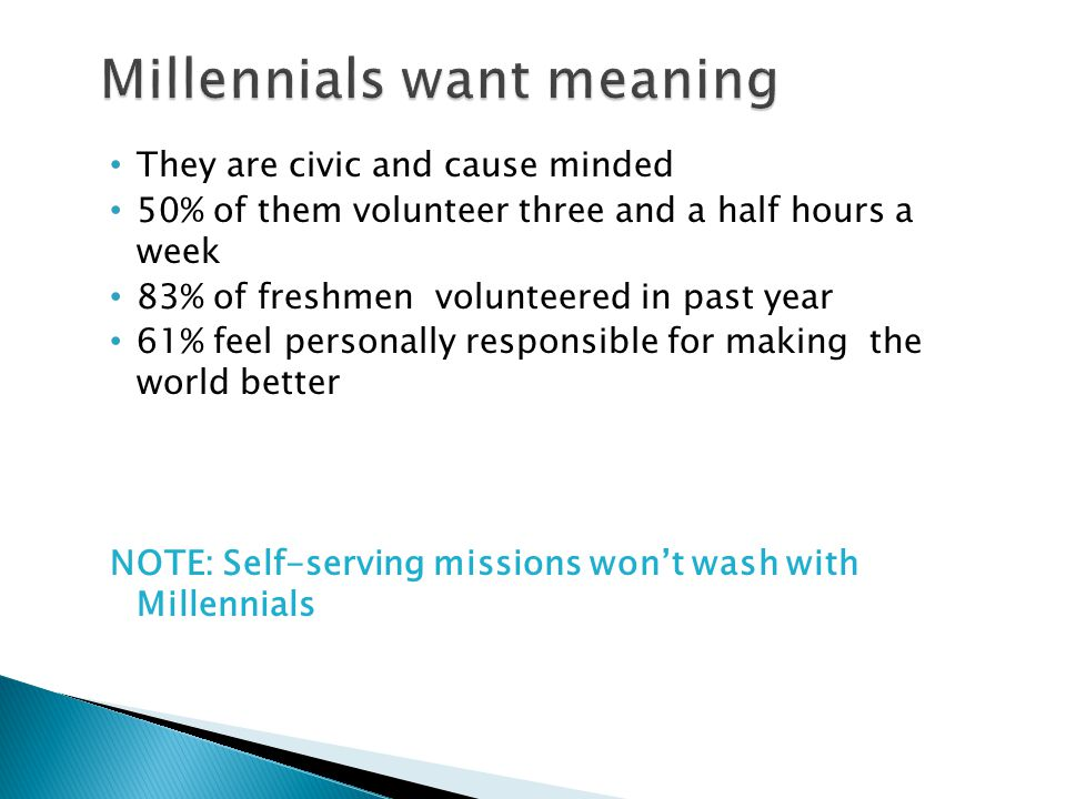 They are civic and cause minded 50% of them volunteer three and a half hours a week 83% of freshmen volunteered in past year 61% feel personally respo