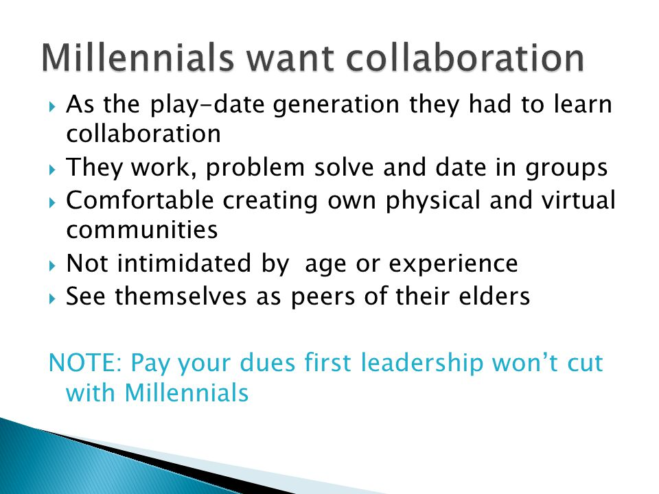  As the play-date generation they had to learn collaboration  They work, problem solve and date in groups  Comfortable creating own physical and vi