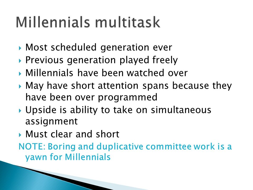  Most scheduled generation ever  Previous generation played freely  Millennials have been watched over  May have short attention spans because the