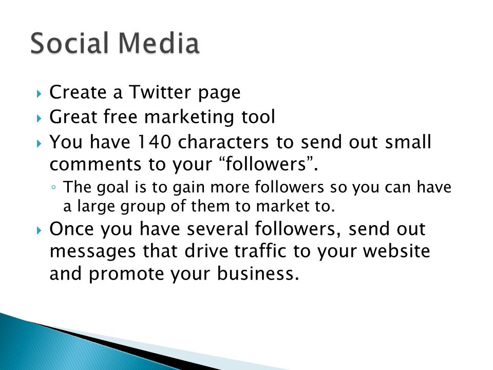 " Create a Twitter page  Great free marketing tool  You have 140 characters to send out small comments to your ""followers"". ◦ The goal is to gain mo"
