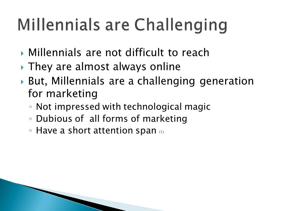  Millennials are not difficult to reach  They are almost always online  But, Millennials are a challenging generation for marketing ◦ Not impressed