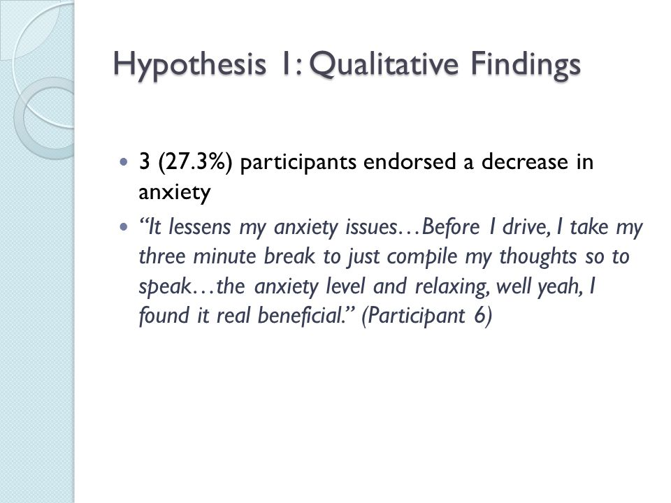 """Hypothesis 1: Qualitative Findings 3 (27.3%) participants endorsed a decrease in anxiety """"It lessens my anxiety issues…Before I drive, I take my three"""